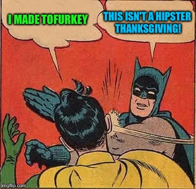 Batman Slapping Robin Meme | I MADE TOFURKEY THIS ISN'T A HIPSTER THANKSGIVING! | image tagged in memes,batman slapping robin | made w/ Imgflip meme maker