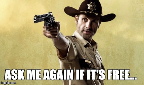 Rick Grimes |  ASK ME AGAIN IF IT'S FREE... | image tagged in memes,rick grimes | made w/ Imgflip meme maker