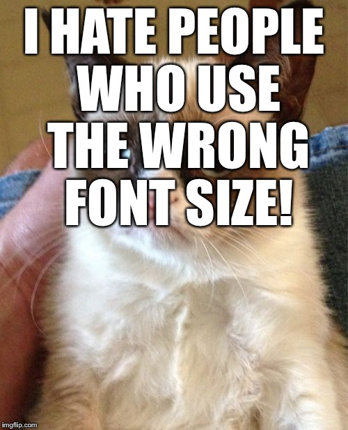 "Grumpy Cat: ""I hate people who use the wrong font size!"" 