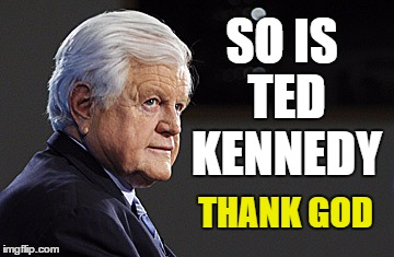 SO IS TED KENNEDY THANK GOD | made w/ Imgflip meme maker