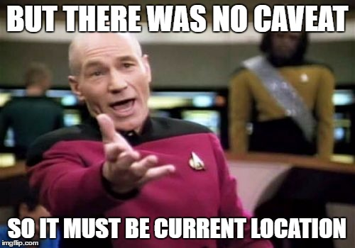 Picard Wtf Meme | BUT THERE WAS NO CAVEAT SO IT MUST BE CURRENT LOCATION | image tagged in memes,picard wtf | made w/ Imgflip meme maker