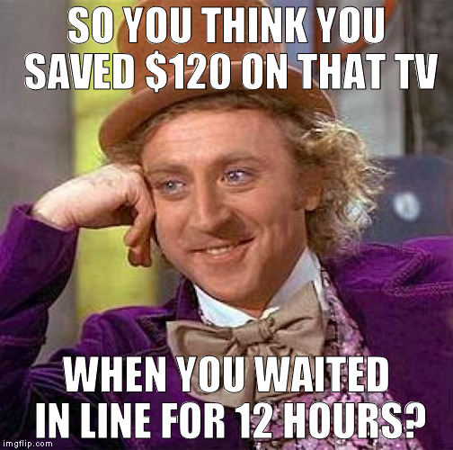Your time = potential money | SO YOU THINK YOU SAVED $120 ON THAT TV WHEN YOU WAITED IN LINE FOR 12 HOURS? | image tagged in memes,creepy condescending wonka,black friday,failed logic | made w/ Imgflip meme maker