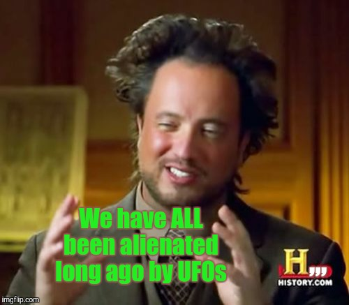 Ancient Aliens Meme | We have ALL been alienated long ago by UFOs ,,, | image tagged in memes,ancient aliens | made w/ Imgflip meme maker