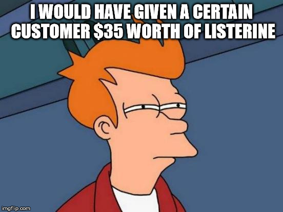 Futurama Fry Meme | I WOULD HAVE GIVEN A CERTAIN CUSTOMER $35 WORTH OF LISTERINE | image tagged in memes,futurama fry | made w/ Imgflip meme maker