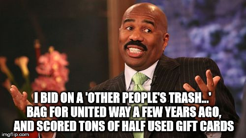 Steve Harvey Meme | I BID ON A 'OTHER PEOPLE'S TRASH...' BAG FOR UNITED WAY A FEW YEARS AGO, AND SCORED TONS OF HALF USED GIFT CARDS | image tagged in memes,steve harvey | made w/ Imgflip meme maker
