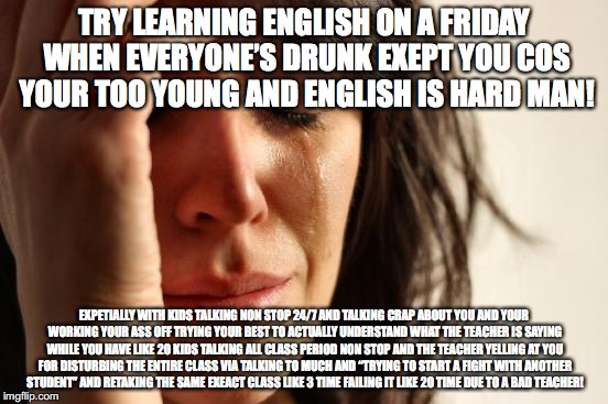 TRY LEARNING ENGLISH ON A FRIDAY WHEN EVERYONE'S DRUNK EXEPT YOU COS YOUR TOO YOUNG AND ENGLISH IS HARD MAN! EXPETIALLY WITH KIDS TALKING NO | image tagged in memes,first world problems | made w/ Imgflip meme maker