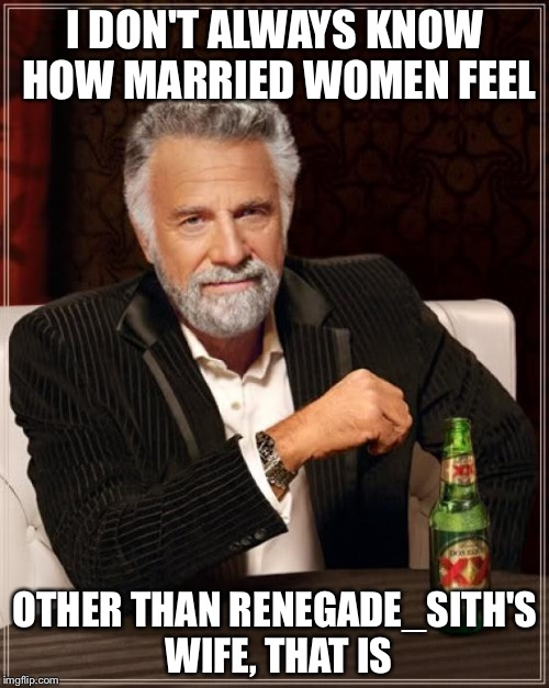 The Most Interesting Man In The World Meme | I DON'T ALWAYS KNOW HOW MARRIED WOMEN FEEL OTHER THAN RENEGADE_SITH'S WIFE, THAT IS | image tagged in memes,the most interesting man in the world | made w/ Imgflip meme maker