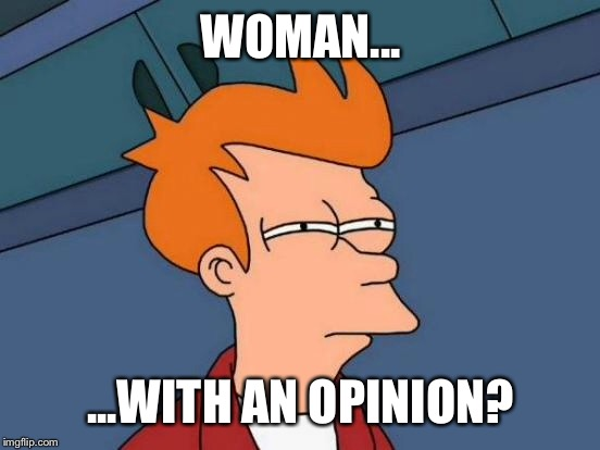 Futurama Fry Meme | WOMAN... ...WITH AN OPINION? | image tagged in memes,futurama fry | made w/ Imgflip meme maker
