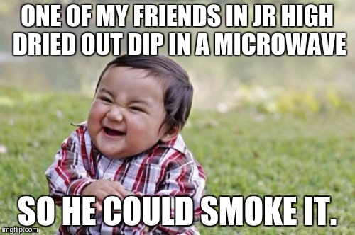 Evil Toddler Meme | ONE OF MY FRIENDS IN JR HIGH DRIED OUT DIP IN A MICROWAVE SO HE COULD SMOKE IT. | image tagged in memes,evil toddler | made w/ Imgflip meme maker