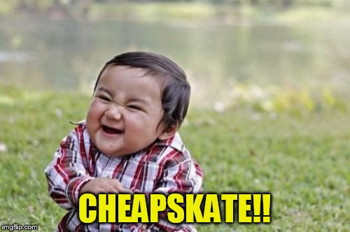 Evil Toddler Meme | CHEAPSKATE!! | image tagged in memes,evil toddler | made w/ Imgflip meme maker