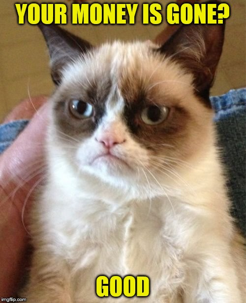 Grumpy Cat Meme | YOUR MONEY IS GONE? GOOD | image tagged in memes,grumpy cat | made w/ Imgflip meme maker