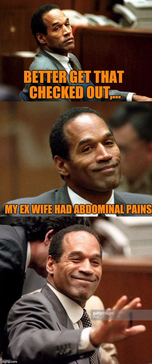 Bad joke OJ Simpson | BETTER GET THAT CHECKED OUT,... MY EX WIFE HAD ABDOMINAL PAINS | image tagged in bad joke oj simpson | made w/ Imgflip meme maker