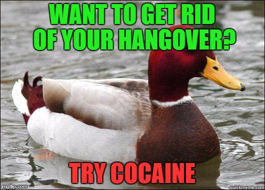 Get rid of your hangover | WANT TO GET RID OF YOUR HANGOVER? TRY COCAINE | image tagged in make actual bad advice mallard,memes,funny,funny memes,hangover,cocaine | made w/ Imgflip meme maker