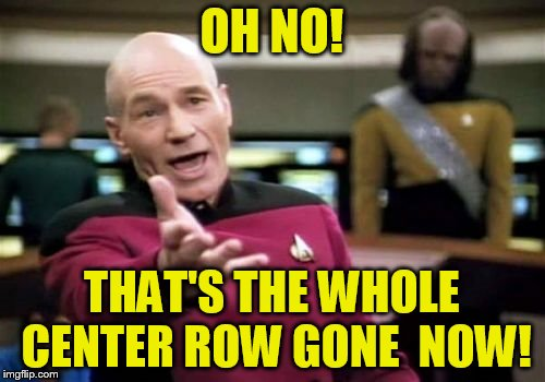 Picard Wtf Meme | OH NO! THAT'S THE WHOLE CENTER ROW GONE  NOW! | image tagged in memes,picard wtf | made w/ Imgflip meme maker