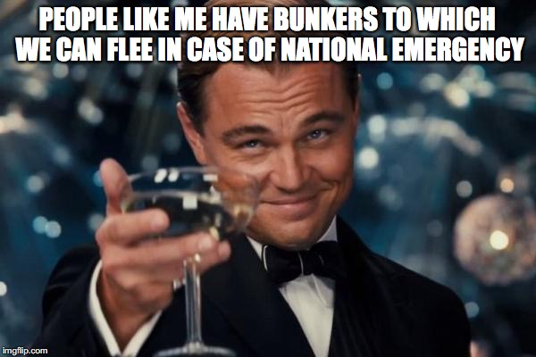 Leonardo Dicaprio Cheers Meme | PEOPLE LIKE ME HAVE BUNKERS TO WHICH WE CAN FLEE IN CASE OF NATIONAL EMERGENCY | image tagged in memes,leonardo dicaprio cheers | made w/ Imgflip meme maker