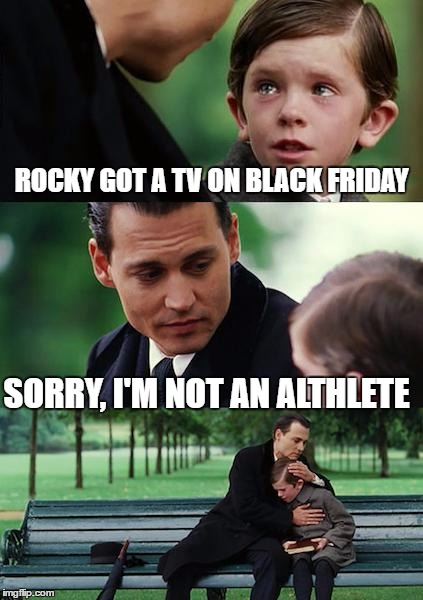 Finding Neverland Meme | ROCKY GOT A TV ON BLACK FRIDAY SORRY, I'M NOT AN ALTHLETE | image tagged in memes,finding neverland | made w/ Imgflip meme maker