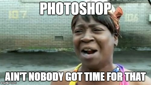 Aint Nobody Got Time For That Meme | PHOTOSHOP AIN'T NOBODY GOT TIME FOR THAT | image tagged in memes,aint nobody got time for that | made w/ Imgflip meme maker