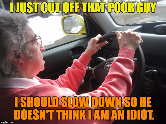 I JUST CUT OFF THAT POOR GUY I SHOULD SLOW DOWN SO HE DOESN'T THINK I AM AN IDIOT. | made w/ Imgflip meme maker