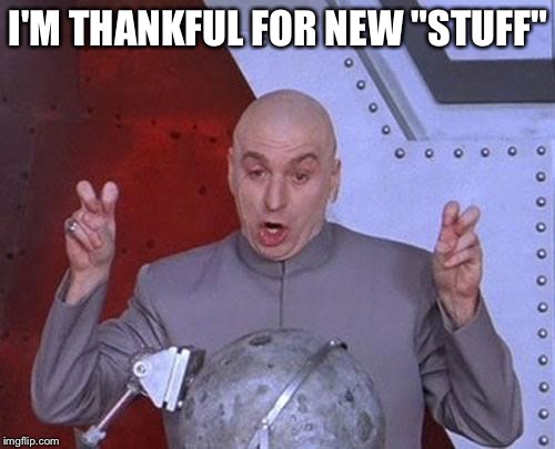 "Dr Evil Laser Meme | I'M THANKFUL FOR NEW ""STUFF"" 
