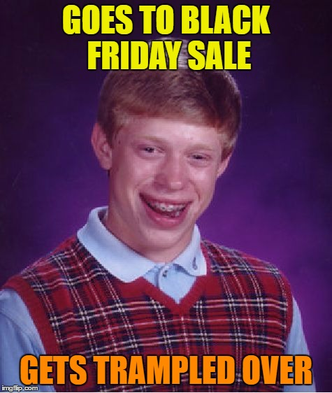 Bad Luck Brian Meme | GOES TO BLACK FRIDAY SALE GETS TRAMPLED OVER | image tagged in memes,bad luck brian | made w/ Imgflip meme maker