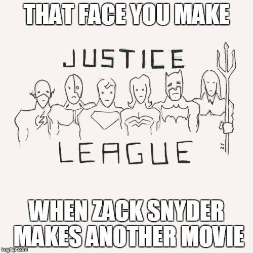 sad justice league | THAT FACE YOU MAKE WHEN ZACK SNYDER MAKES ANOTHER MOVIE | image tagged in justice league,zack synder | made w/ Imgflip meme maker