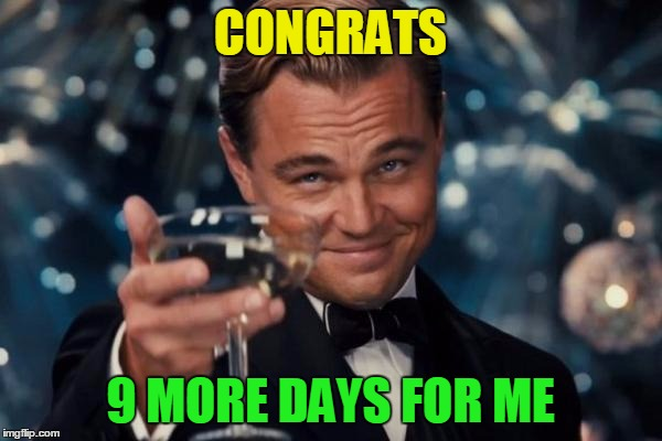 Leonardo Dicaprio Cheers Meme | CONGRATS 9 MORE DAYS FOR ME | image tagged in memes,leonardo dicaprio cheers | made w/ Imgflip meme maker