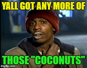 "Y'all Got Any More Of That Meme | YALL GOT ANY MORE OF THOSE ""COCONUTS"" 