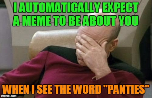 "Captain Picard Facepalm Meme | I AUTOMATICALLY EXPECT A MEME TO BE ABOUT YOU WHEN I SEE THE WORD ""PANTIES"" 