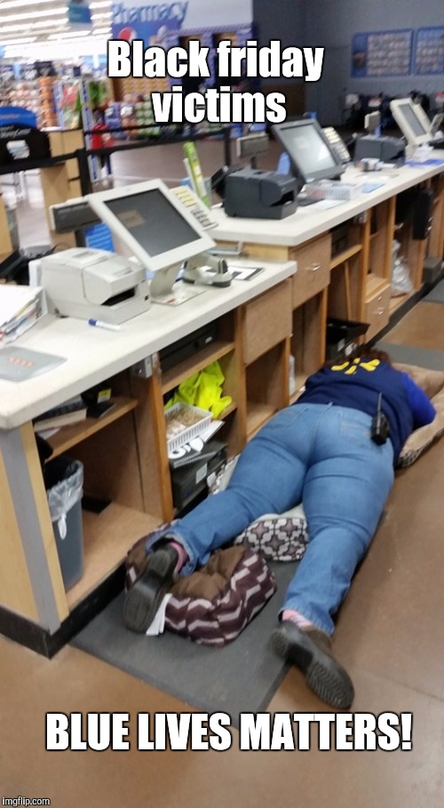 Walmart worker sleeps  | Black friday victims BLUE LIVES MATTERS! | image tagged in walmart worker sleeps | made w/ Imgflip meme maker