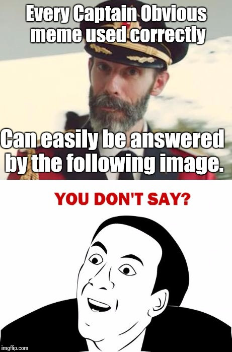 Every Captain Obvious meme used correctly Can easily be answered by the following image. | image tagged in captain obvious,you don't say | made w/ Imgflip meme maker
