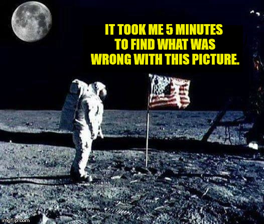 Moonspiracy  | IT TOOK ME 5 MINUTES TO FIND WHAT WAS WRONG WITH THIS PICTURE. | image tagged in memes,funny memes,moon landing,conspiracy | made w/ Imgflip meme maker