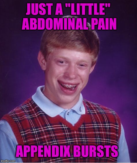 "Bad Luck Brian Meme | JUST A ""LITTLE"" ABDOMINAL PAIN APPENDIX BURSTS 