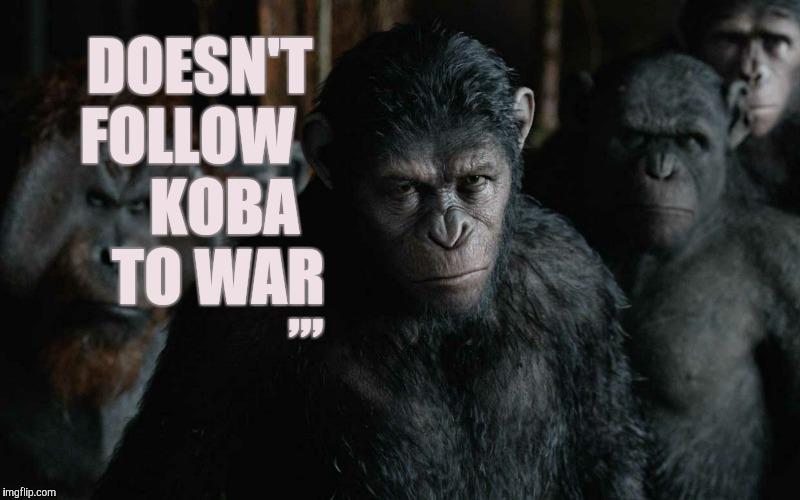 DOESN'T   FOLLOW         KOBA        TO WAR ,,, | made w/ Imgflip meme maker