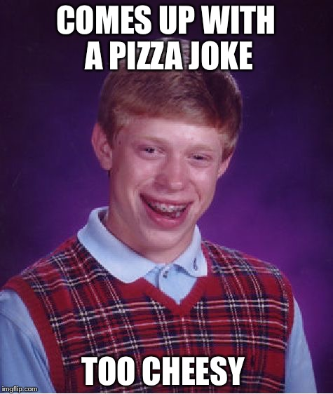 Bad Luck Brian Meme | COMES UP WITH A PIZZA JOKE TOO CHEESY | image tagged in memes,bad luck brian | made w/ Imgflip meme maker