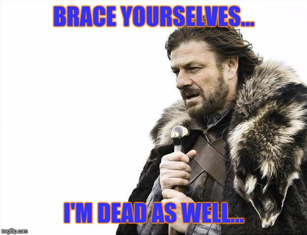 Brace Yourselves X is Coming Meme | BRACE YOURSELVES... I'M DEAD AS WELL... | image tagged in memes,brace yourselves x is coming | made w/ Imgflip meme maker