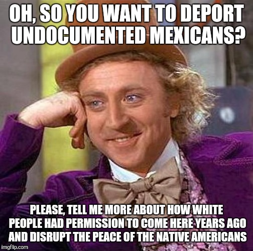 To add on to this, Mexicans aren't violent towards us like Europeans were to Natives...just saying |  OH, SO YOU WANT TO DEPORT UNDOCUMENTED MEXICANS? PLEASE, TELL ME MORE ABOUT HOW WHITE PEOPLE HAD PERMISSION TO COME HERE YEARS AGO AND DISRUPT THE PEACE OF THE NATIVE AMERICANS | image tagged in memes,creepy condescending wonka | made w/ Imgflip meme maker