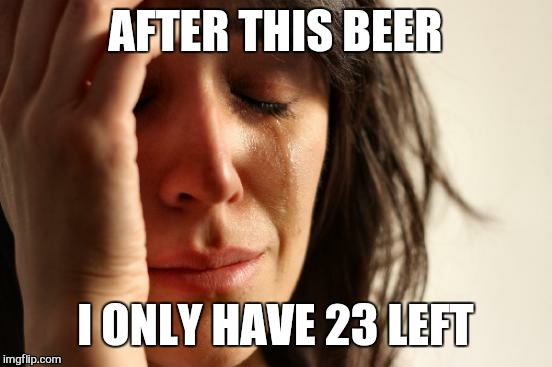 First World Problems Meme | AFTER THIS BEER I ONLY HAVE 23 LEFT | image tagged in memes,first world problems | made w/ Imgflip meme maker