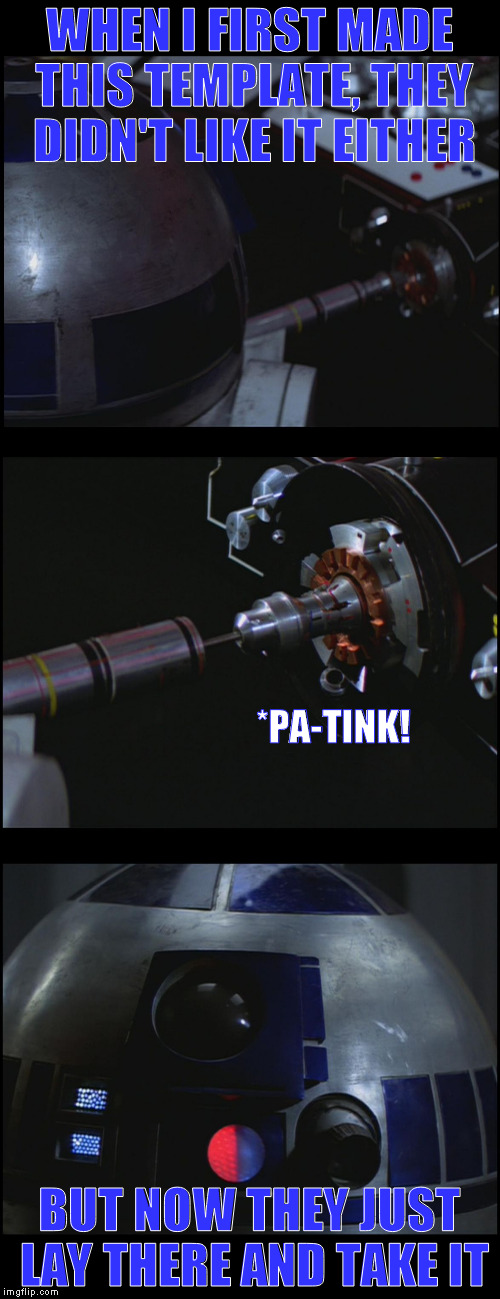 Star Wars Dirty R2 | WHEN I FIRST MADE THIS TEMPLATE, THEY DIDN'T LIKE IT EITHER BUT NOW THEY JUST LAY THERE AND TAKE IT *PA-TINK! | image tagged in star wars dirty r2 | made w/ Imgflip meme maker