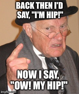 "Back In My Day Meme | BACK THEN I'D SAY, ""I'M HIP!"" NOW I SAY, ""OW! MY HIP!"" 