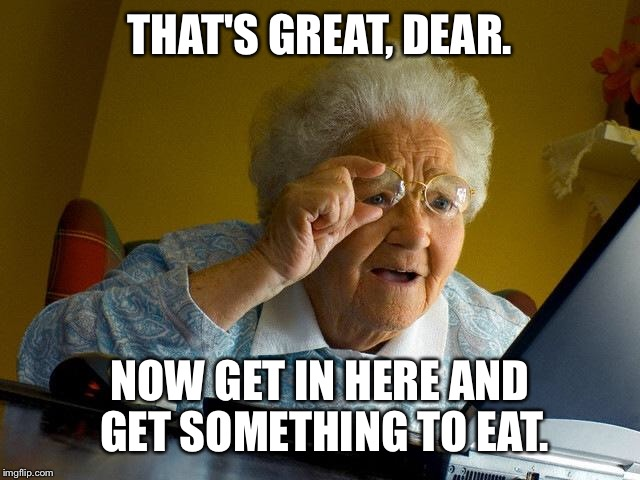 Grandma Finds The Internet Meme | THAT'S GREAT, DEAR. NOW GET IN HERE AND GET SOMETHING TO EAT. | image tagged in memes,grandma finds the internet | made w/ Imgflip meme maker