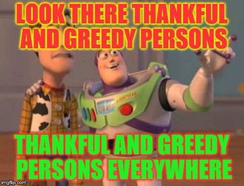 X, X Everywhere Meme | LOOK THERE THANKFUL AND GREEDY PERSONS THANKFUL AND GREEDY PERSONS EVERYWHERE | image tagged in memes,x,x everywhere,x x everywhere | made w/ Imgflip meme maker