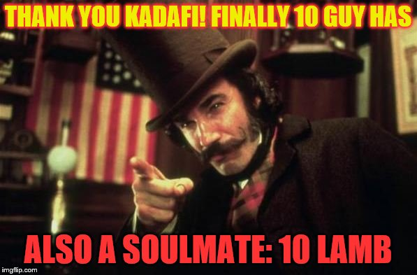 Gangs of new york Butcher | THANK YOU KADAFI! FINALLY 10 GUY HAS ALSO A SOULMATE: 10 LAMB | image tagged in gangs of new york butcher | made w/ Imgflip meme maker