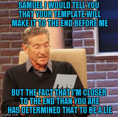 Maury Lie Detector Meme | SAMUEL I WOULD TELL YOU THAT YOUR TEMPLATE WILL MAKE IT TO THE END BEFORE ME BUT THE FACT THAT I'M CLOSER TO THE END THAN YOU ARE HAS DETERM | image tagged in memes,maury lie detector | made w/ Imgflip meme maker