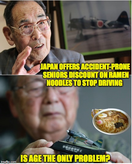 Back In The Soup | JAPAN OFFERS ACCIDENT-PRONE SENIORS DISCOUNT ON RAMEN NOODLES TO STOP DRIVING IS AGE THE ONLY PROBLEM? | image tagged in japanese,senior,driver | made w/ Imgflip meme maker