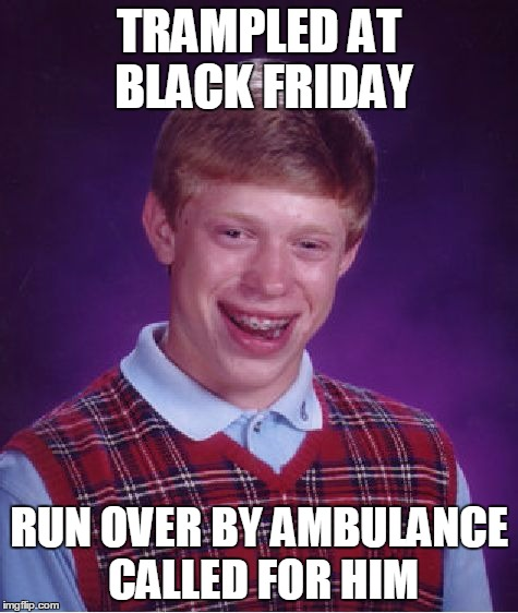 Bad Luck Brian Meme | TRAMPLED AT BLACK FRIDAY RUN OVER BY AMBULANCE CALLED FOR HIM | image tagged in memes,bad luck brian | made w/ Imgflip meme maker