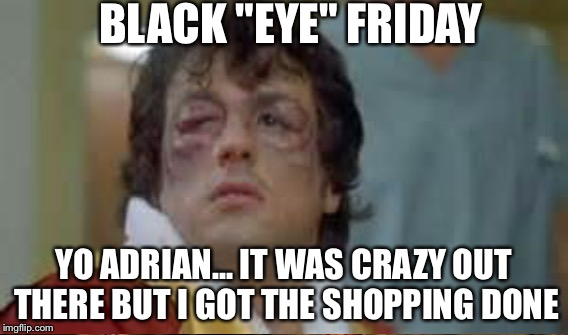 "BLACK ""EYE"" FRIDAY YO ADRIAN... IT WAS CRAZY OUT THERE BUT I GOT THE SHOPPING DONE 