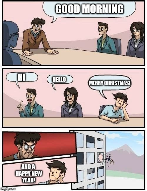 Boardroom Meeting Suggestion Meme | GOOD MORNING HI HELLO MERRY CHRISTMAS! AND A HAPPY NEW YEAR! | image tagged in memes,boardroom meeting suggestion | made w/ Imgflip meme maker