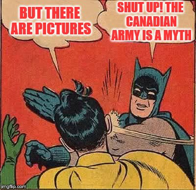 Batman Slapping Robin Meme | BUT THERE ARE PICTURES SHUT UP! THE CANADIAN ARMY IS A MYTH | image tagged in memes,batman slapping robin | made w/ Imgflip meme maker