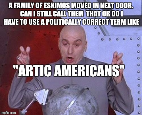 "Dr Evil Laser Meme | A FAMILY OF ESKIMOS MOVED IN NEXT DOOR. CAN I STILL CALL THEM  THAT OR DO I HAVE TO USE A POLITICALLY CORRECT TERM LIKE ""ARTIC AMERICANS"" 
