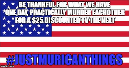 BE THANKFUL FOR WHAT WE HAVE ONE DAY, PRACTICALLY MURDER EACHOTHER FOR A $25 DISCOUNTED TV THE NEXT #JUSTMURICANTHINGS | made w/ Imgflip meme maker